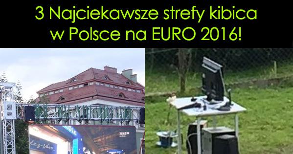 3 Najciekawsze strefy kibica w Polsce na EURO 2016!