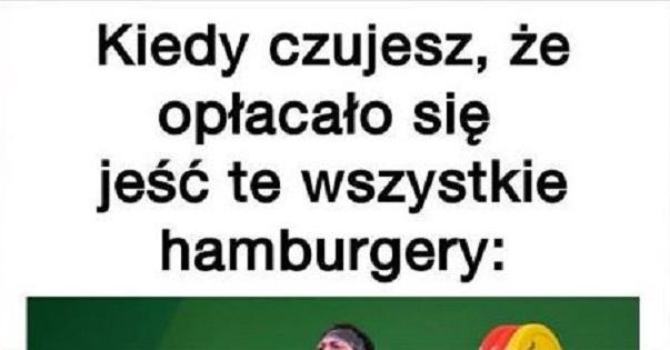 Kiedy czujesz, że opłacało się jeść te wszystkie hamburgery xD