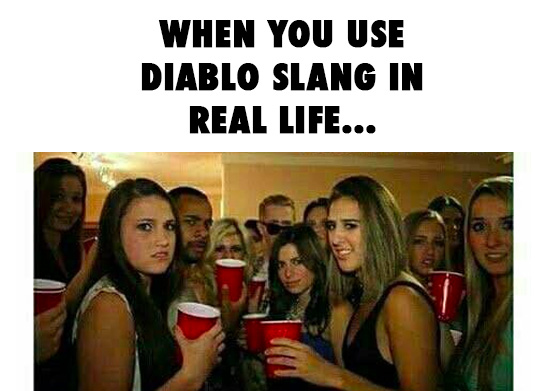 When you use diablo slang in real life…